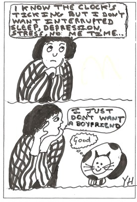 A woman in a stripy top says to herself: 'I know the clock's ticking, but I don't want interrupted sleep, depression, stress, no me-time...' In a second panel, she turns to her cat and says: 'I just don't want a boyfriend.' The rather large cat thinks: 'Good!'